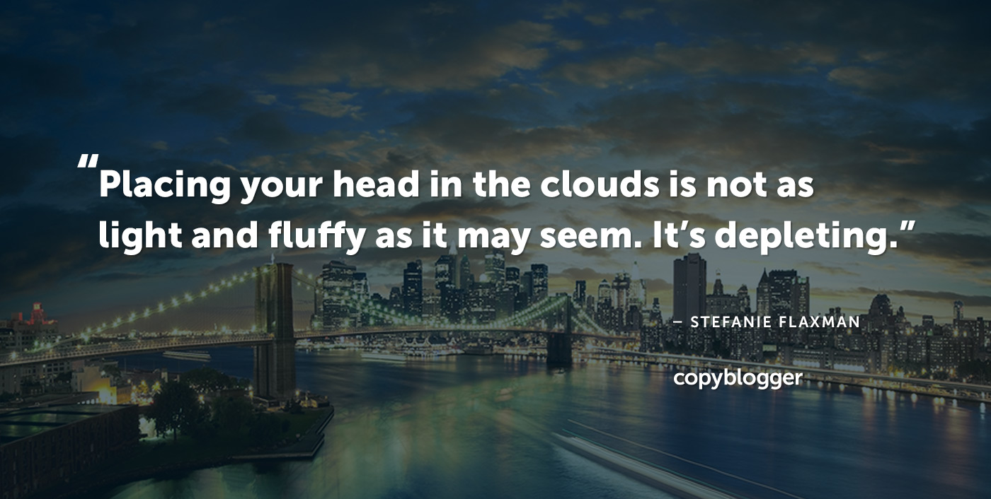 Placing your head in the clouds is not as light and fluffy as it may seem. It's depleting. – Stefanie Flaxman
