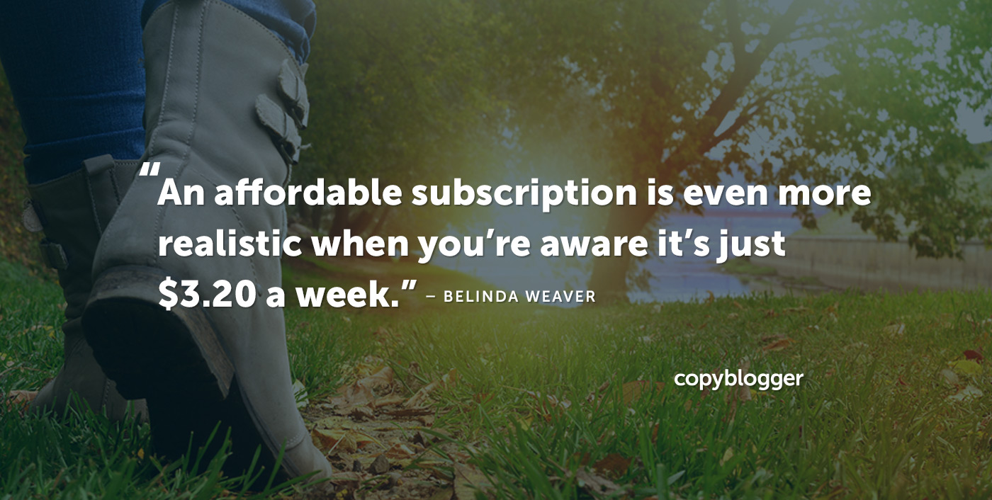 An affordable subscription is even more realistic when you're aware it's just $3.20 a week. – Belinda Weaver