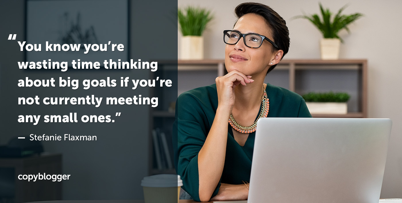 You know you're wasting time thinking about big goals if you're not currently meeting any small ones. – Stefanie Flaxman