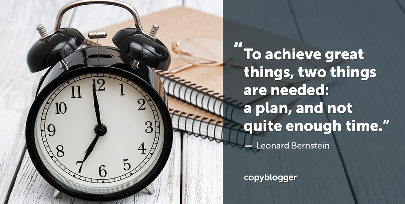 To achieve great things, two things are needed: a plan, and not quite enough time. – Leonard Bernstein