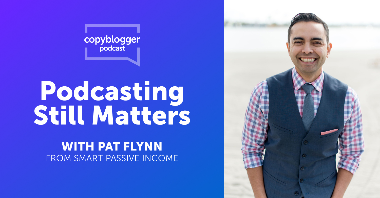 Podcasting Still Matters, with Pat Flynn - Copyblogger