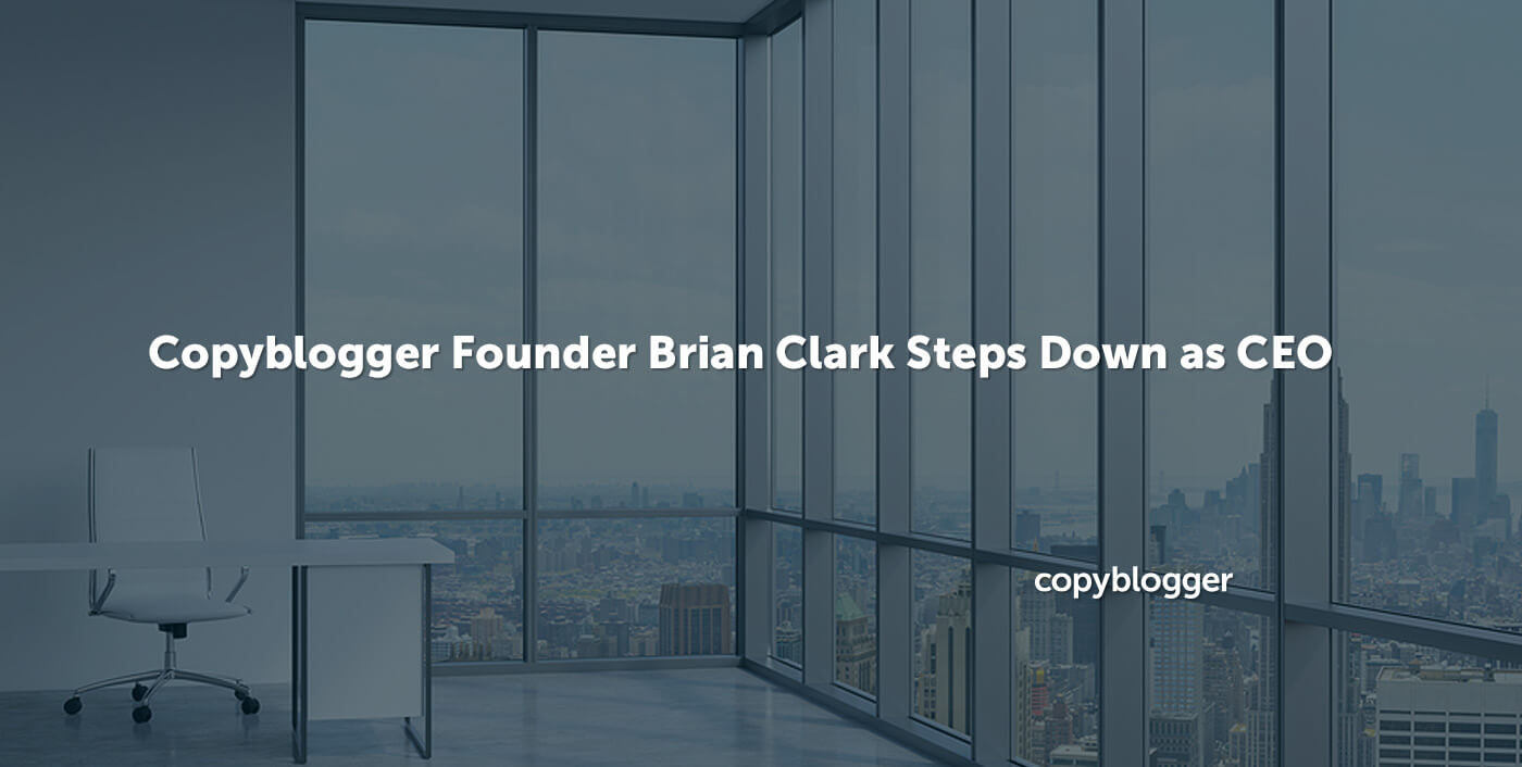 I'm Stepping Down as Copyblogger CEO
